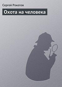 Сергей Рокотов -Охота на человека