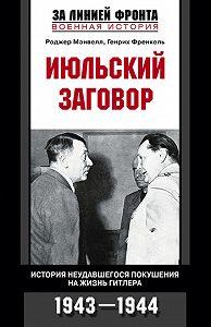 Роджер Мэнвелл -Июльский заговор. История неудавшегося покушения на жизнь Гитлера. 1943-1944