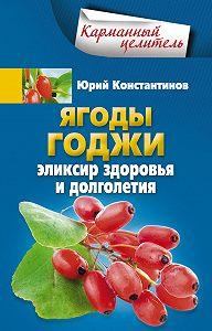 Юрий Константинов -Ягоды годжи. Эликсир здоровья и долголетия