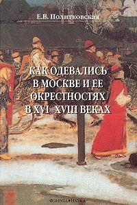Елена Политковская -Как одевались в Москве и ее окрестностях в XVI–XVIII веках