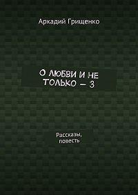 Аркадий Грищенко -О любви и не только – 3. Рассказы, повесть