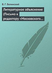 В. Г. Белинский -Литературное объяснение (Письмо к редактору «Московского наблюдателя»)