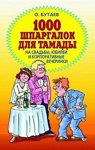 Олег Бутаев - 1000 шпаргалок для тамады на свадьбы, юбилеи и корпоративные вечеринки