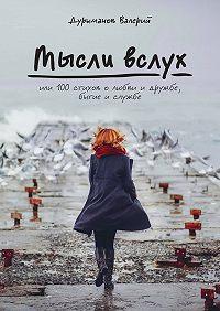 Валерий Дурыманов -Мысли вслух, или 100 стихов о любви и дружбе, бытие и службе