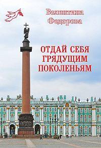 Валентина Федорова -Отдай себя грядущим поколеньям