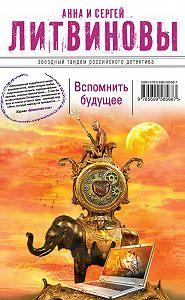Анна и Сергей Литвиновы -Вспомнить будущее
