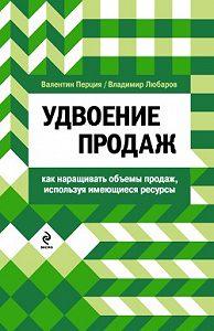 Валентин Матвеевич Перция, Владимир Михайлович Любаров - Удвоение продаж: как наращивать объемы продаж, используя имеющиеся ресурсы