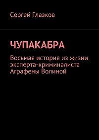 Сергей Глазков -Чупакабра. Восьмая история изжизни эксперта-криминалиста Аграфены Волиной