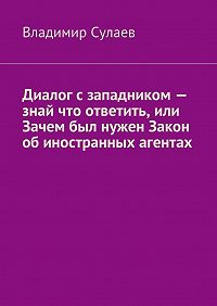 Владимир Сулаев - Диалог сзападником– знай что ответить, или Зачем был нужен Закон обиностранных агентах