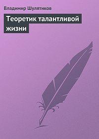 Владимир Шулятиков -Теоретик талантливой жизни