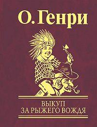 О. Генри - Выкуп за рыжего вождя