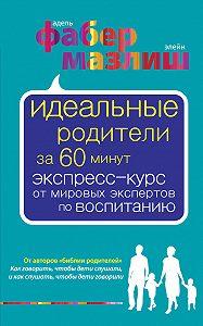 Адель Фабер -Идеальные родители за 60 минут. Экспресс-курс от мировых экспертов по воспитанию