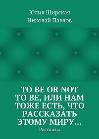Юлия Щирская, Николай Павлов - Tobe ornot tobe, или Нам тоже есть, что рассказать этому миру… Рассказы