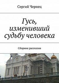 Сергий Чернец -Гусь, изменивший судьбу человека