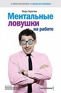 Марк Гоулстон -Ментальные ловушки на работе