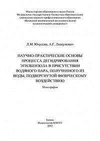 Л. Юнусова, А. Лиакумович - Научно-практические основы процесса дегидрирования этилбензола в присутствии водяного пара, полученного из воды, подвергнутой физическому воздействию