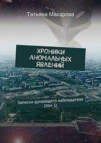 Татьяна Макарова -Хроники аномальных явлений. Записки думающего наблюдателя (том 1)