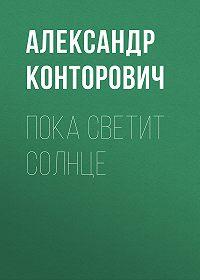 Александр Сергеевич Конторович -Пока светит солнце