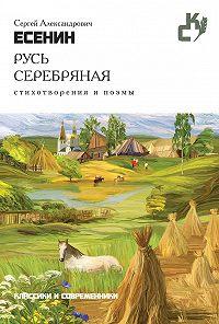 Сергей Есенин -Русь серебряная. Стихотворения и поэмы