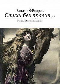 Виктор Фёдоров -Стихи без правил… Стихи о любви, размышления…