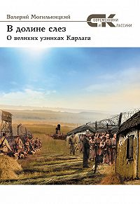 Валерий Могильницкий -В долине слез. О великих узниках Карлага