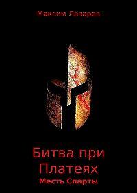 Максим Лазарев -Битва при Платеях. Месть Спарты