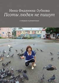 Инна Фидянина-Зубкова -Поэты людям непишут. Отворцах иромантиках