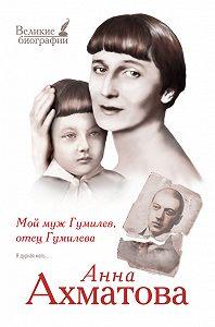 Анна Ахматова - Мой муж Гумилев, отец Гумилева