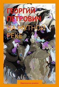 Георгий Петрович -На мутной реке