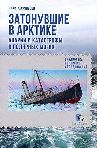 Н. А. Кузнецов -Затонувшие в Арктике. Аварии и катастрофы в полярных морях