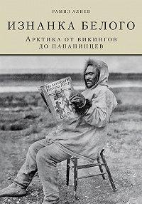Рамиз Автандилович Алиев -Изнанка белого. Арктика от викингов до папанинцев