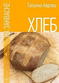 Татьяна Аврова -Хлеб на закваске