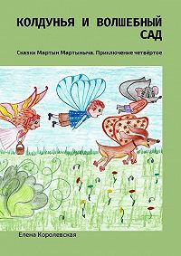 Елена Королевская -Колдунья и волшебный сад. Сказки Мартын Мартыныча. Приключение четвёртое
