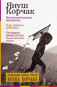 Януш  Корчак -Воспитательные моменты. Как любить ребенка. Оставьте меня детям (Педагогические записи)