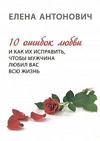 Елена Антонович -10 ошибок любви и как их исправить, чтобы мужчина любил вас всю жизнь