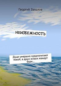 Георгий Запалов -Неизбежность. Души умерших предпочитают покой, адуши живых жаждут бури…
