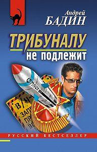 Андрей Бадин -Трибуналу не подлежит