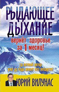 Юрий Вилунас - Рыдающее дыхание вернет здоровье за 1 месяц