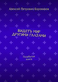 Алексей Боровиков -Видеть мир другими глазами. Позабытая книга