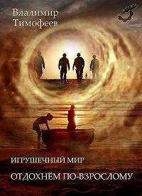 Владимир Тимофеев -Игрушечный мир. Отдохнем по-взрослому