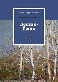 Любовь Крештопова -Лёшик-Ёжик. Рассказ