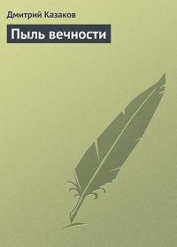 Дмитрий Казаков -Пыль вечности