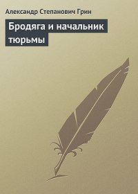 Александр Грин -Бродяга и начальник тюрьмы