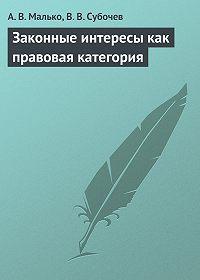 Виталий Субочев, Александр Малько - Законные интересы как правовая категория