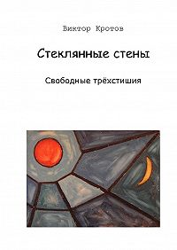 Виктор Кротов -Стеклянные стены. Свободные трёхстишия
