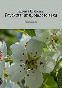 Елена Шахова - Рассказы из прошлого века. Простая проза