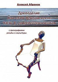Алексей Абрамов -Древоделие. Как стать фрилансером. ЧастьII, мировоззренческая