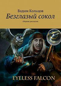 Вадим Кольцов -Безглазый сокол. сборник рассказов