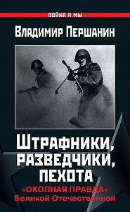 Владимир Першанин - Штрафники, разведчики, пехота. «Окопная правда» Великой Отечественной