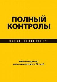 Ицхак Пинтосевич - Полный контроль! Тайм-менеджмент нового поколения за 30 дней